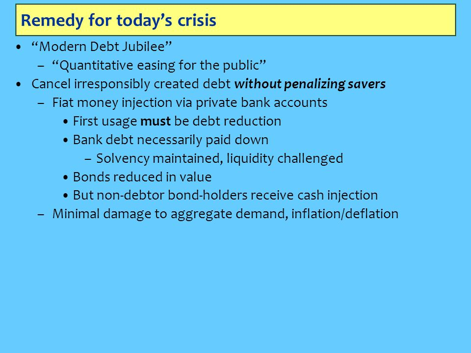 Remedy for todays crisis Modern Debt Jubilee –Quantitative easing for the public Cancel irresponsibly created debt without penalizing savers –Fiat money injection via private bank accounts First usage must be debt reduction Bank debt necessarily paid down –Solvency maintained, liquidity challenged Bonds reduced in value But non-debtor bond-holders receive cash injection –Minimal damage to aggregate demand, inflation/deflation