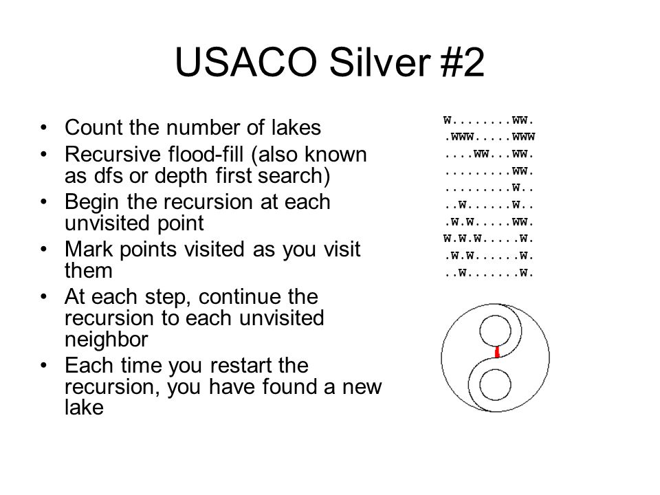 USACO Silver #2 Count the number of lakes Recursive flood-fill (also known as dfs or depth first search) Begin the recursion at each unvisited point Mark points visited as you visit them At each step, continue the recursion to each unvisited neighbor Each time you restart the recursion, you have found a new lake W........WW..WWW.....WWW....WW...WW..........WW..........W....W......W...W.W.....WW.