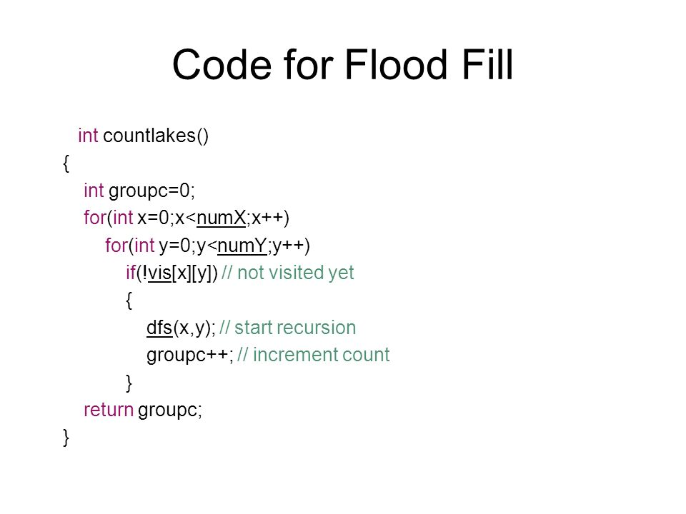 Code for Flood Fill int countlakes() { int groupc=0; for(int x=0;x<numX;x++) for(int y=0;y<numY;y++) if(!vis[x][y]) // not visited yet { dfs(x,y); // start recursion groupc++; // increment count } return groupc; }