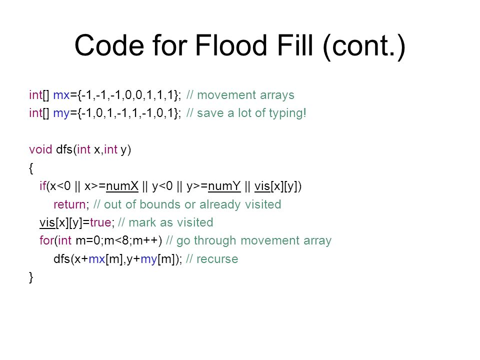 Code for Flood Fill (cont.) int[] mx={-1,-1,-1,0,0,1,1,1}; // movement arrays int[] my={-1,0,1,-1,1,-1,0,1}; // save a lot of typing.