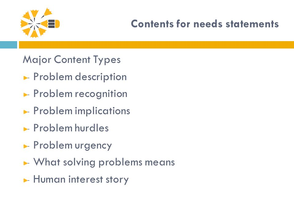 Contents for needs statements Major Content Types Problem description Problem recognition Problem implications Problem hurdles Problem urgency What solving problems means Human interest story