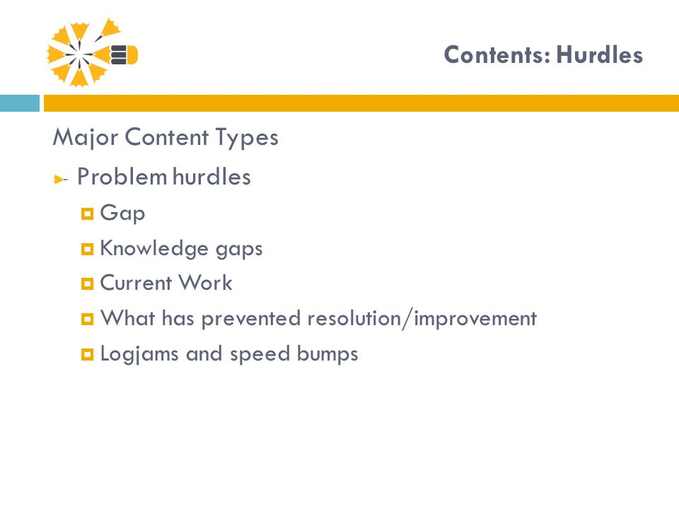 Contents: Hurdles Major Content Types Problem hurdles Gap Knowledge gaps Current Work What has prevented resolution/improvement Logjams and speed bumps