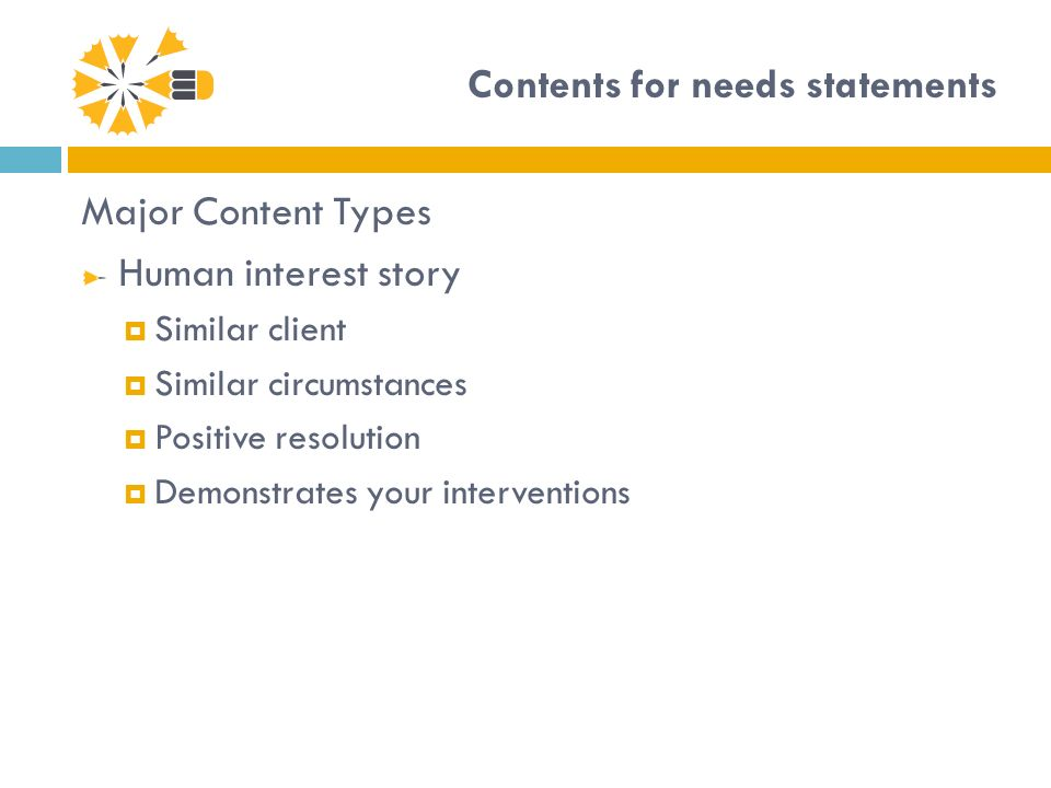 Contents for needs statements Major Content Types Human interest story Similar client Similar circumstances Positive resolution Demonstrates your interventions