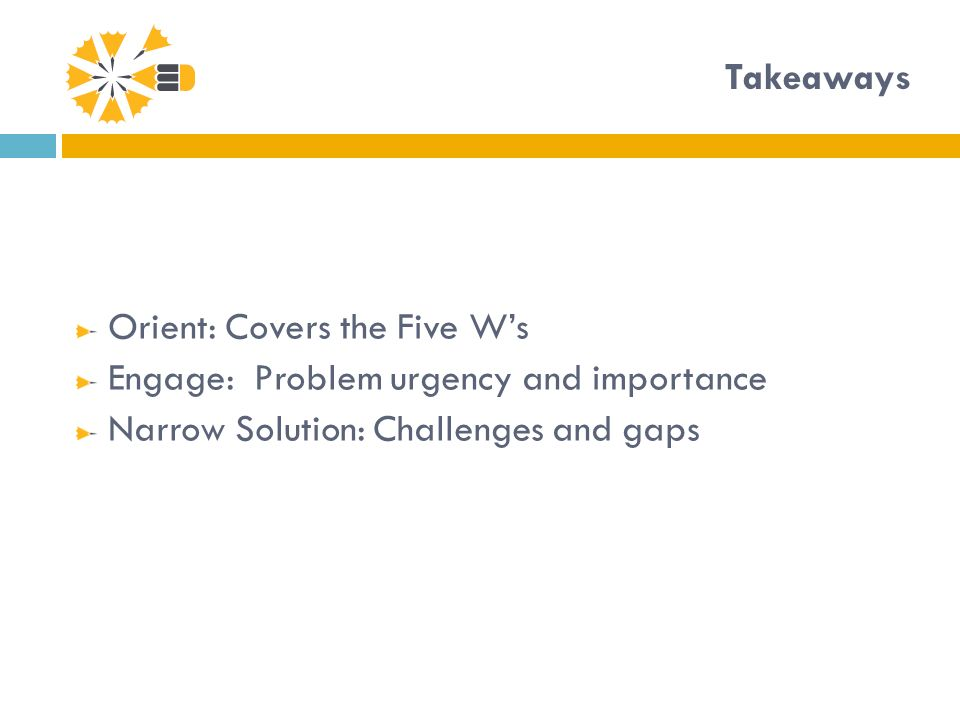 Takeaways Orient: Covers the Five Ws Engage: Problem urgency and importance Narrow Solution: Challenges and gaps