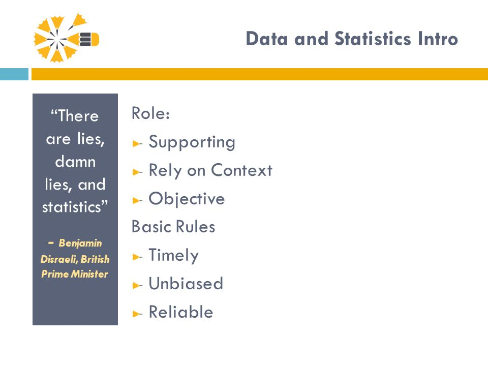 Data and Statistics Intro There are lies, damn lies, and statistics - Benjamin Disraeli, British Prime Minister Role: Supporting Rely on Context Objective Basic Rules Timely Unbiased Reliable
