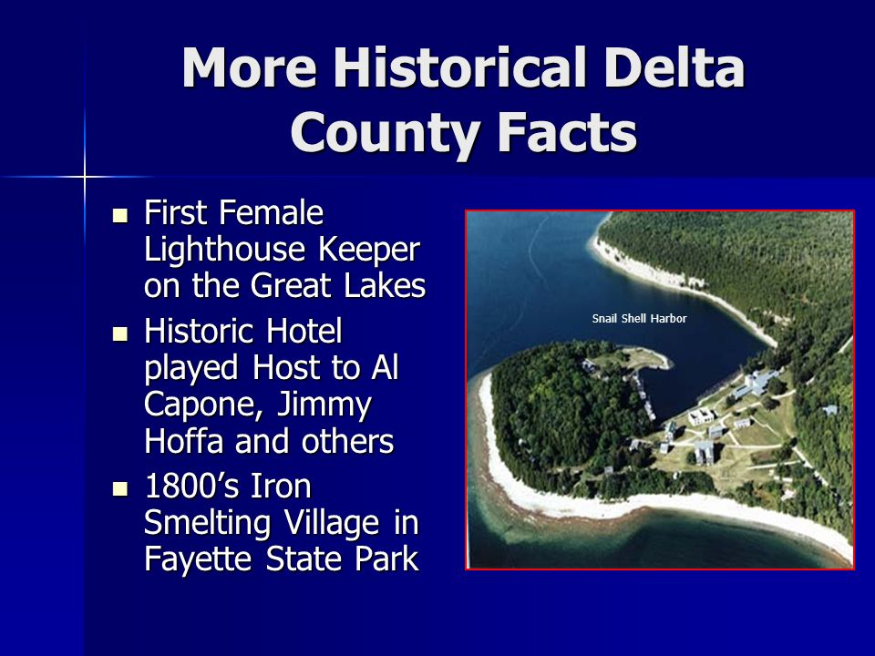More Historical Delta County Facts First Female Lighthouse Keeper on the Great Lakes First Female Lighthouse Keeper on the Great Lakes Historic Hotel played Host to Al Capone, Jimmy Hoffa and others Historic Hotel played Host to Al Capone, Jimmy Hoffa and others 1800s Iron Smelting Village in Fayette State Park 1800s Iron Smelting Village in Fayette State Park Snail Shell Harbor