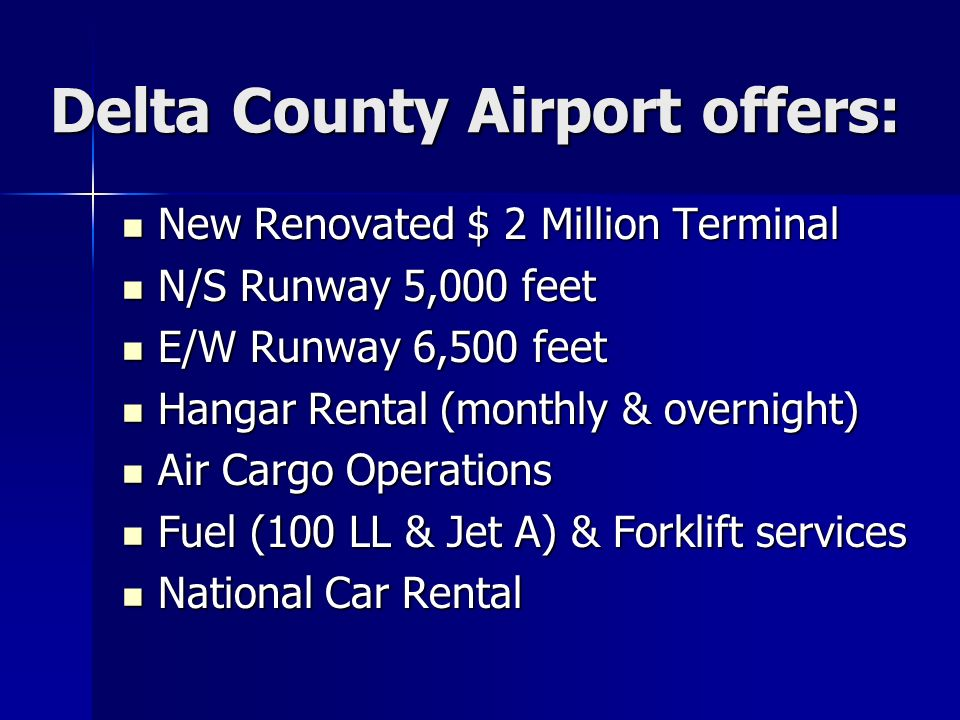 Delta County Airport offers: New Renovated $ 2 Million Terminal New Renovated $ 2 Million Terminal N/S Runway 5,000 feet N/S Runway 5,000 feet E/W Runway 6,500 feet E/W Runway 6,500 feet Hangar Rental (monthly & overnight) Hangar Rental (monthly & overnight) Air Cargo Operations Air Cargo Operations Fuel (100 LL & Jet A) & Forklift services Fuel (100 LL & Jet A) & Forklift services National Car Rental National Car Rental
