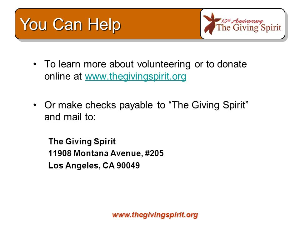 To learn more about volunteering or to donate online at   Or make checks payable to The Giving Spirit and mail to: The Giving Spirit Montana Avenue, #205 Los Angeles, CA You Can Help