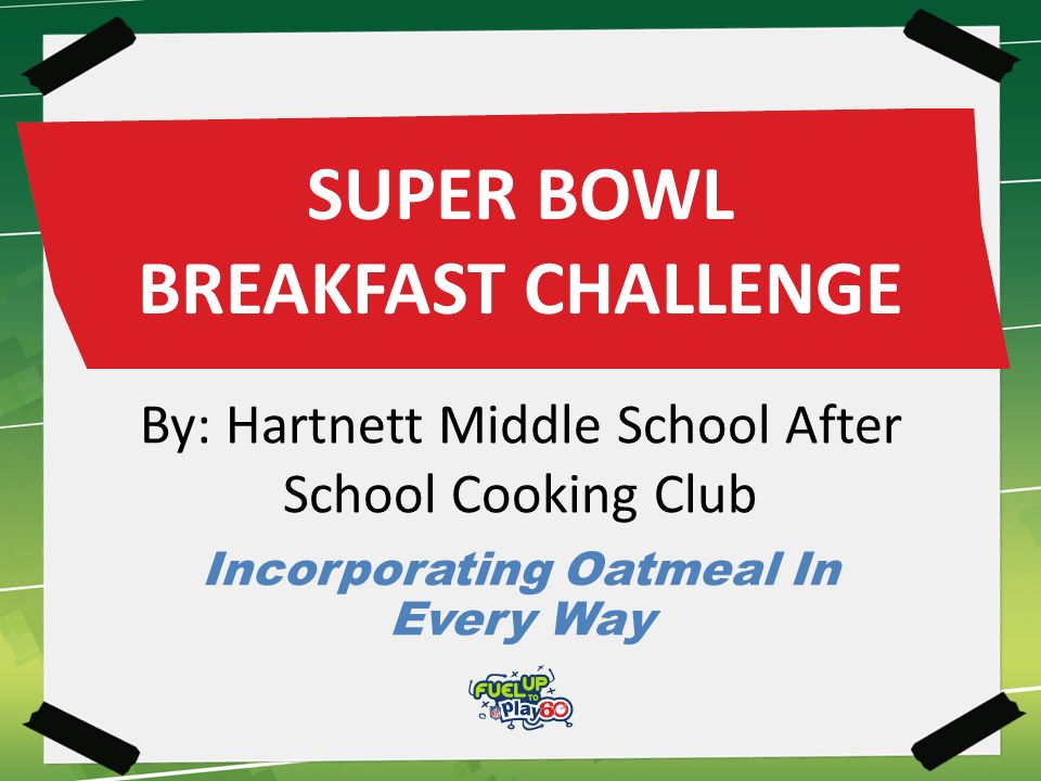 SUPER BOWL BREAKFAST CHALLENGE By: Hartnett Middle School After School Cooking Club Incorporating Oatmeal In Every Way