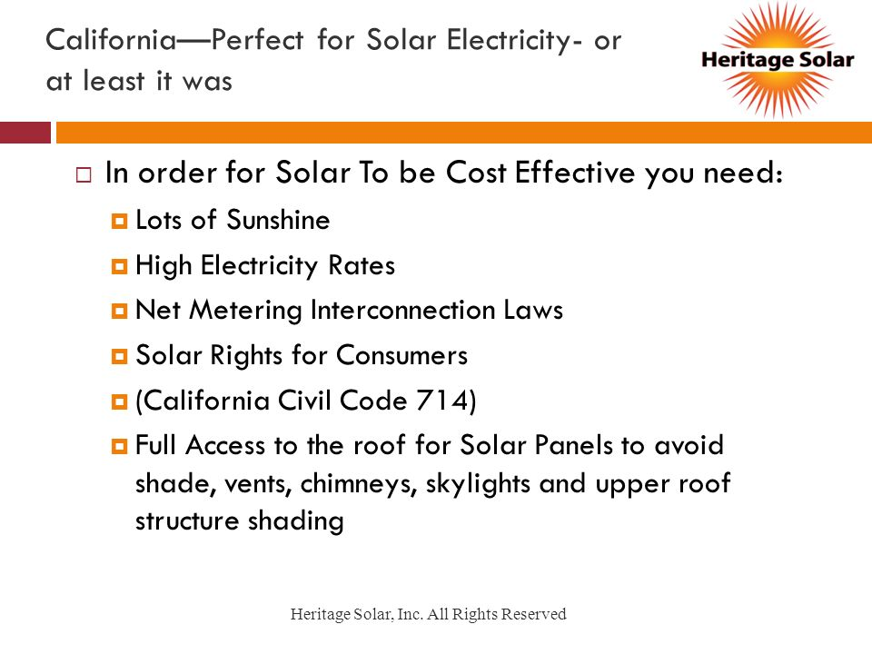 CaliforniaPerfect for Solar Electricity- or at least it was In order for Solar To be Cost Effective you need: Lots of Sunshine High Electricity Rates Net Metering Interconnection Laws Solar Rights for Consumers (California Civil Code 714) Full Access to the roof for Solar Panels to avoid shade, vents, chimneys, skylights and upper roof structure shading Heritage Solar, Inc.