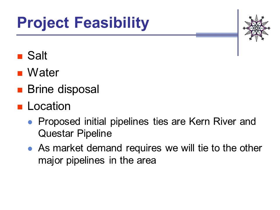 Project Feasibility Salt Water Brine disposal Location Proposed initial pipelines ties are Kern River and Questar Pipeline As market demand requires we will tie to the other major pipelines in the area