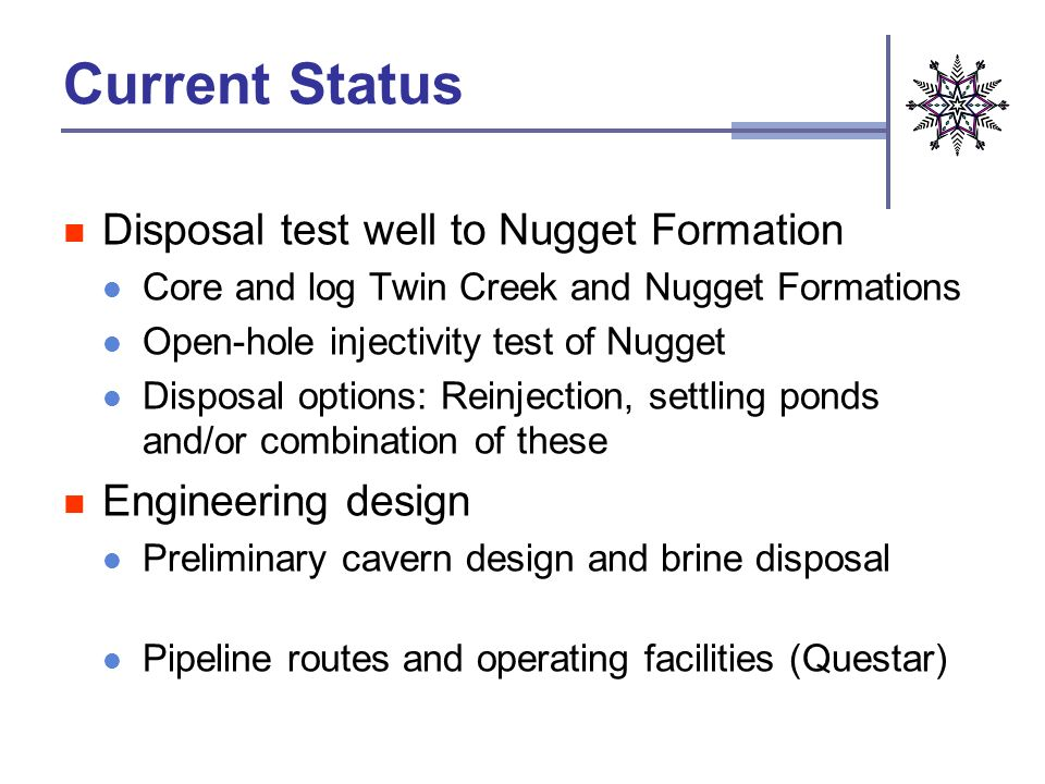 Current Status Disposal test well to Nugget Formation Core and log Twin Creek and Nugget Formations Open-hole injectivity test of Nugget Disposal options: Reinjection, settling ponds and/or combination of these Engineering design Preliminary cavern design and brine disposal Pipeline routes and operating facilities (Questar)