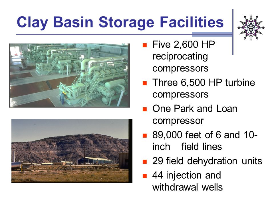 Clay Basin Storage Facilities Five 2,600 HP reciprocating compressors Three 6,500 HP turbine compressors One Park and Loan compressor 89,000 feet of 6 and 10- inch field lines 29 field dehydration units 44 injection and withdrawal wells
