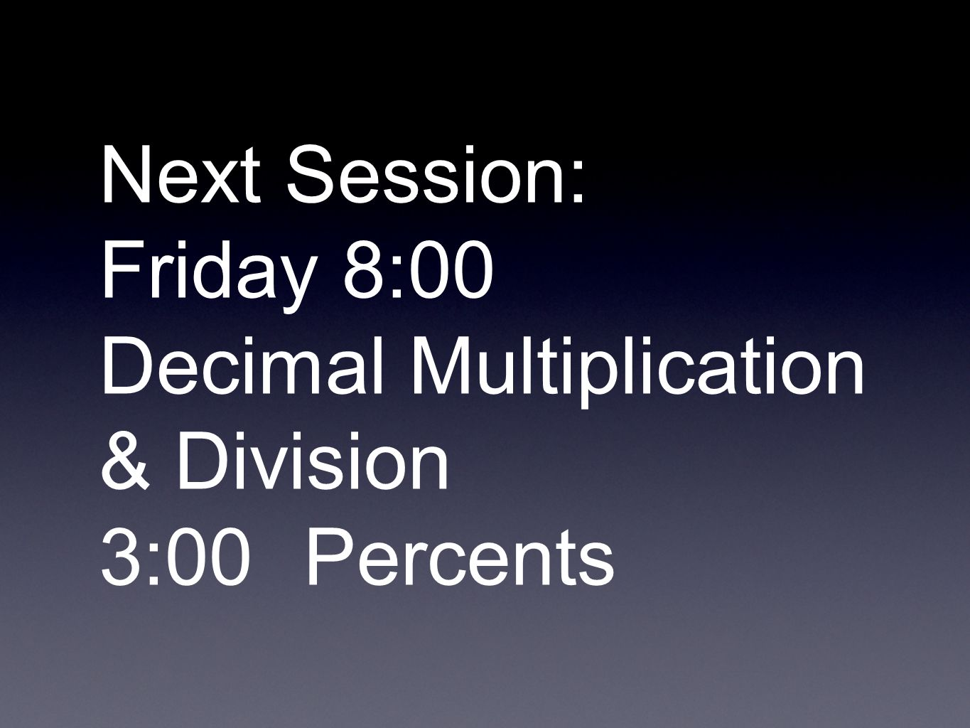 Next Session: Friday 8:00 Decimal Multiplication & Division 3:00Percents