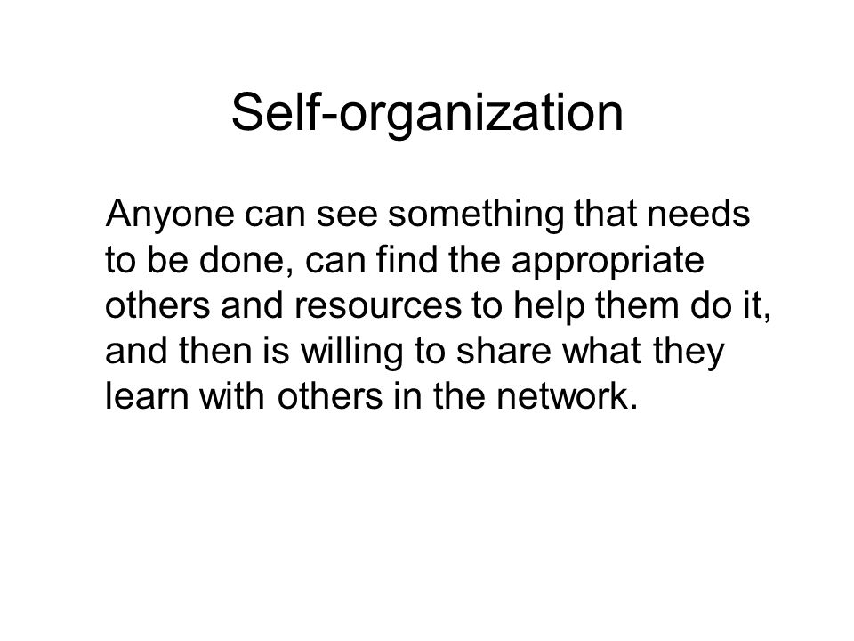 Self-organization Anyone can see something that needs to be done, can find the appropriate others and resources to help them do it, and then is willing to share what they learn with others in the network.