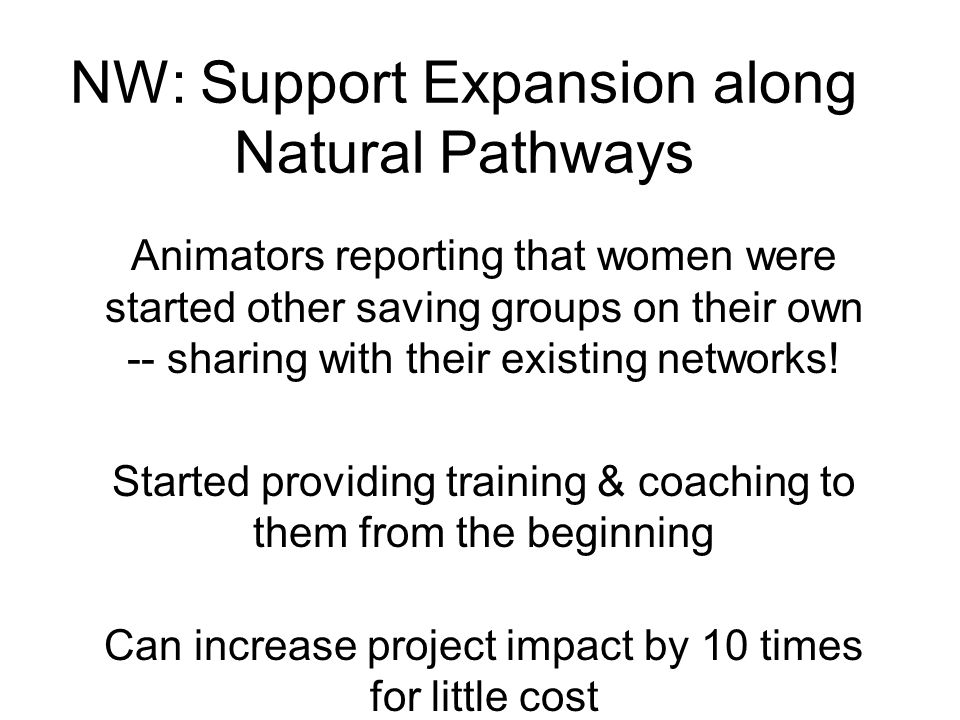 NW: Support Expansion along Natural Pathways Animators reporting that women were started other saving groups on their own -- sharing with their existing networks.