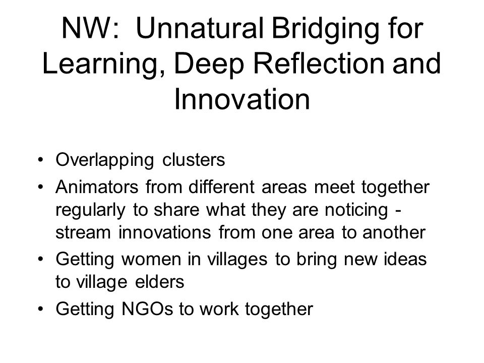 NW: Unnatural Bridging for Learning, Deep Reflection and Innovation Overlapping clusters Animators from different areas meet together regularly to share what they are noticing - stream innovations from one area to another Getting women in villages to bring new ideas to village elders Getting NGOs to work together