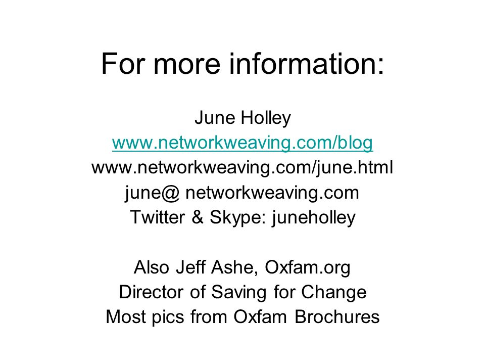 For more information: June Holley     networkweaving.com Twitter & Skype: juneholley Also Jeff Ashe, Oxfam.org Director of Saving for Change Most pics from Oxfam Brochures