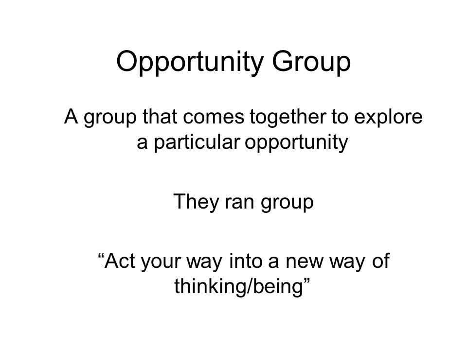 Opportunity Group A group that comes together to explore a particular opportunity They ran group Act your way into a new way of thinking/being