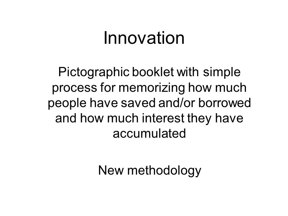Innovation Pictographic booklet with simple process for memorizing how much people have saved and/or borrowed and how much interest they have accumulated New methodology