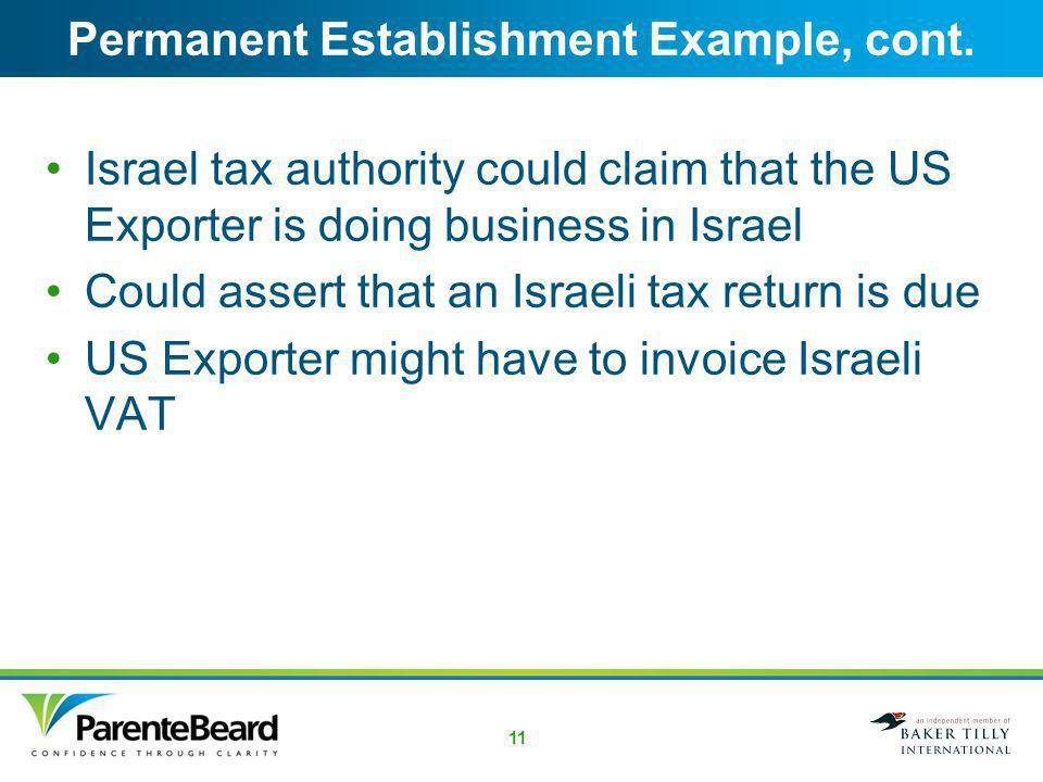 10 Permanent Establishment Example 1 US Exporter sends a US-based sales representative to Israel Sales representative has the authority to sign binding contracts for the US Exporter Sales representative locates a Israeli customer, negotiates a contract, and signs it before returning to the United States