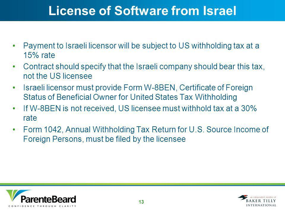 12 Permanent Establishment Strategies If only activity is sales into Israel, consider –Having an officer in the United States sign the contract –Have final approval for the contract done in the United States –Sell the goods ex dock or DDU (title transfers before importation) Customer becomes the importer of record and will be responsible for self-assessed VAT and customs clearance US Exporter will not be doing business in Israel for tax purposes