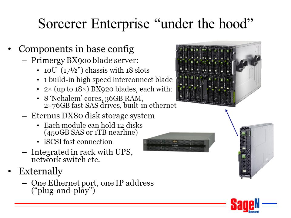 Sorcerer Enterprise under the hood Components in base config – Primergy BX9oo blade server: 10U (17½) chassis with 18 slots 1 build-in high speed interconnect blade 2× (up to 18×) BX920 blades, each with: 8 Nehalem cores, 36GB RAM, 2×76GB fast SAS drives, built-in ethernet – Eternus DX80 disk storage system Each module can hold 12 disks (450GB SAS or 1TB nearline) iSCSI fast connection – Integrated in rack with UPS, network switch etc.
