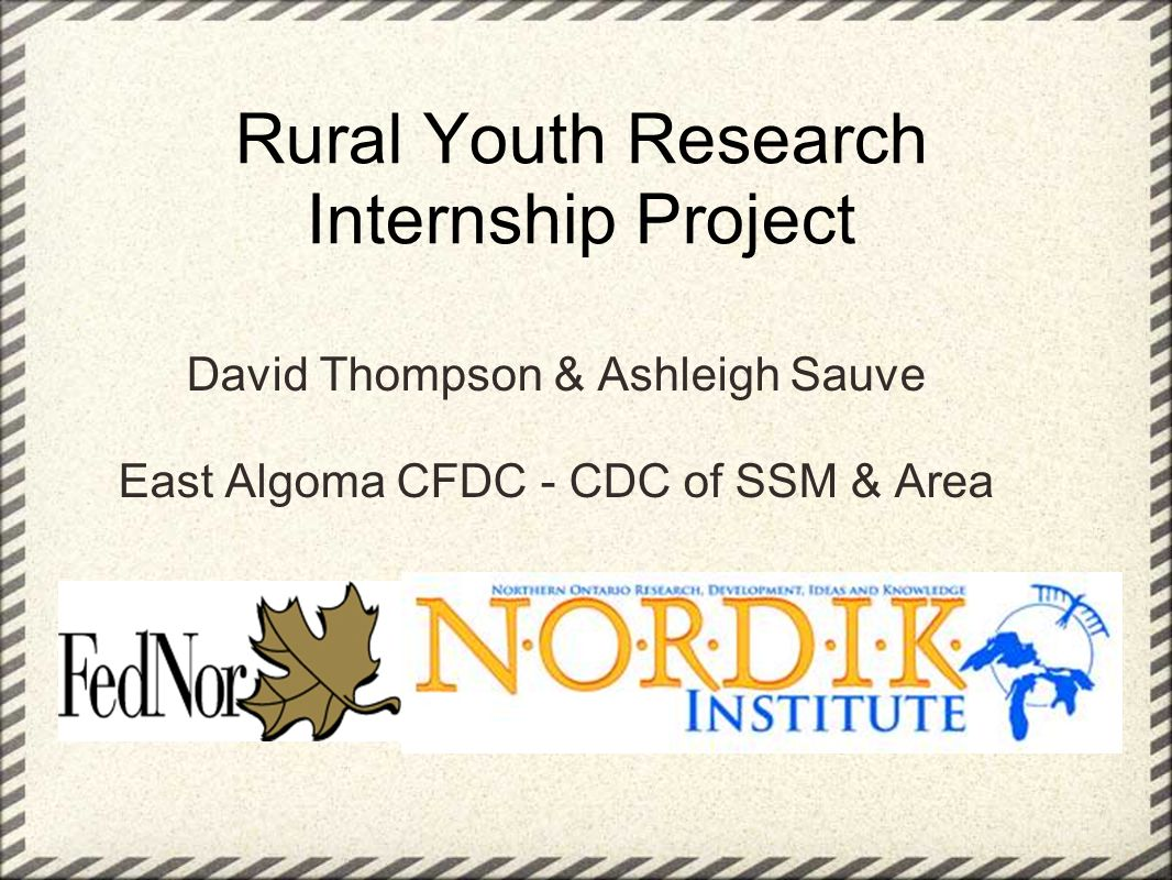 Rural Youth Research Internship Project David Thompson & Ashleigh Sauve East Algoma CFDC - CDC of SSM & Area