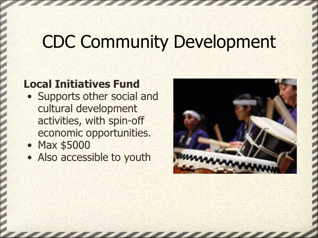 CDC Community Development Local Initiatives Fund Supports other social and cultural development activities, with spin-off economic opportunities.