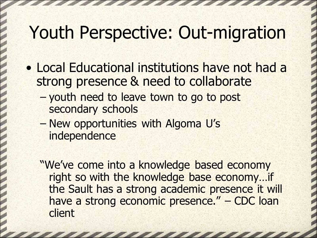 Youth Perspective: Out-migration Local Educational institutions have not had a strong presence & need to collaborate –youth need to leave town to go to post secondary schools –New opportunities with Algoma Us independence Weve come into a knowledge based economy right so with the knowledge base economy…if the Sault has a strong academic presence it will have a strong economic presence.