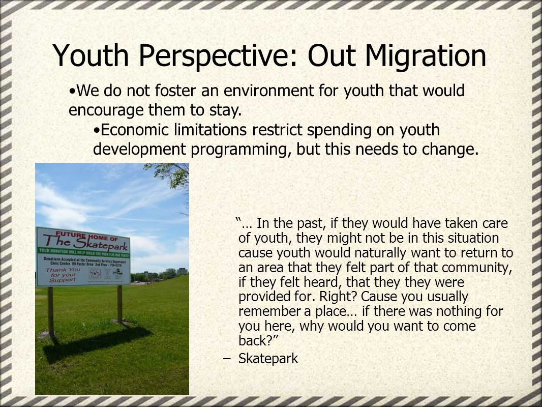 Youth Perspective: Out Migration … In the past, if they would have taken care of youth, they might not be in this situation cause youth would naturally want to return to an area that they felt part of that community, if they felt heard, that they they were provided for.
