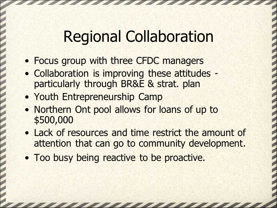 Regional Collaboration Focus group with three CFDC managers Collaboration is improving these attitudes - particularly through BR&E & strat.