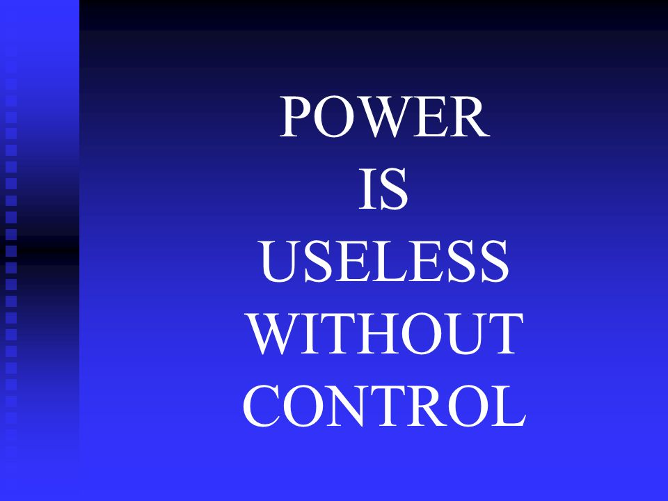 POWER IS USELESS WITHOUT CONTROL