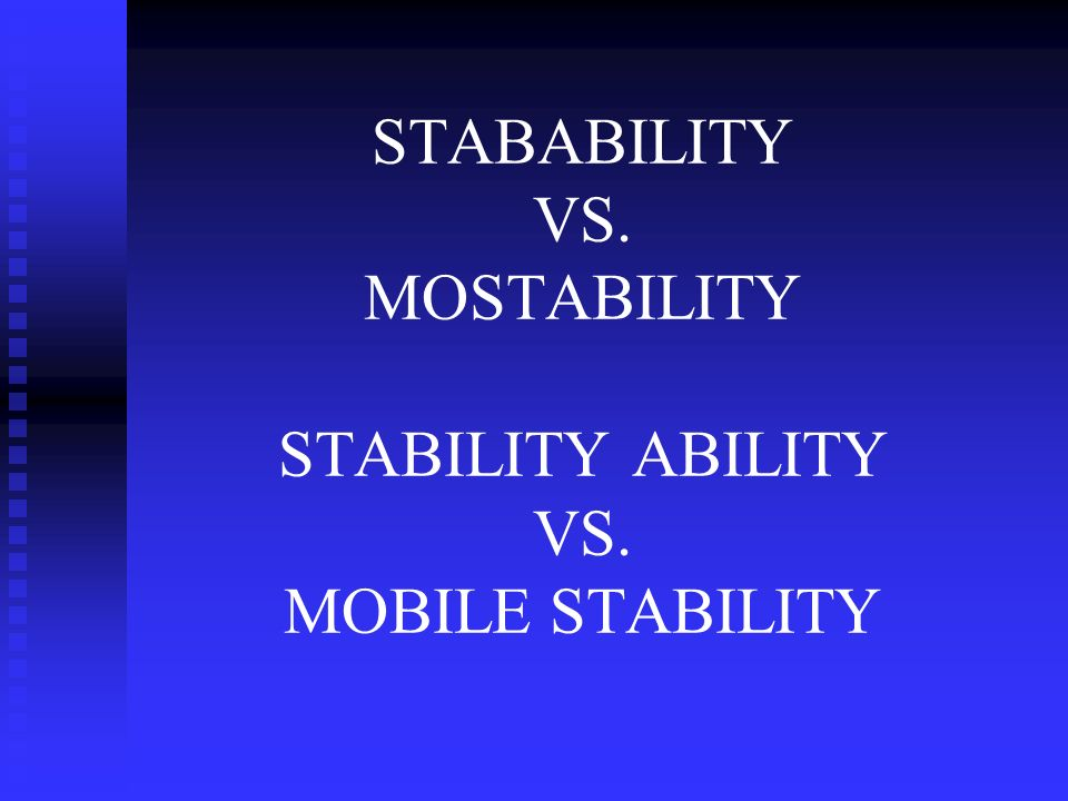 STABABILITY VS. MOSTABILITY STABILITY ABILITY VS. MOBILE STABILITY
