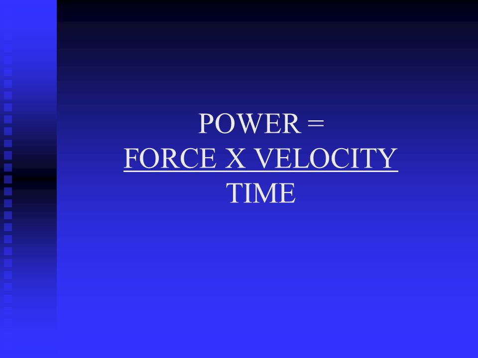 POWER = FORCE X VELOCITY TIME
