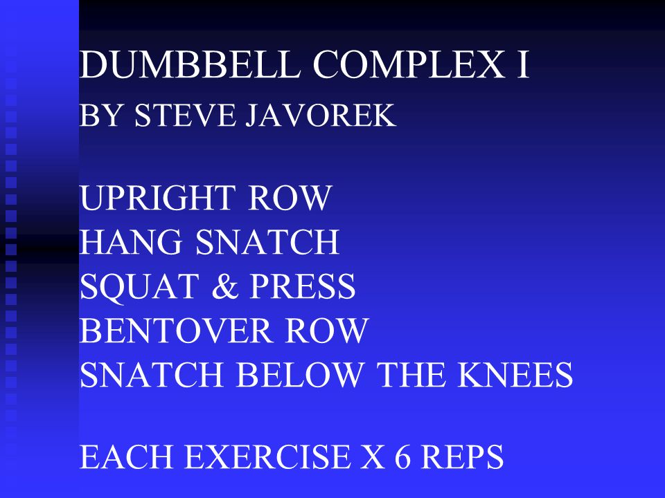 DUMBBELL COMPLEX I BY STEVE JAVOREK UPRIGHT ROW HANG SNATCH SQUAT & PRESS BENTOVER ROW SNATCH BELOW THE KNEES EACH EXERCISE X 6 REPS