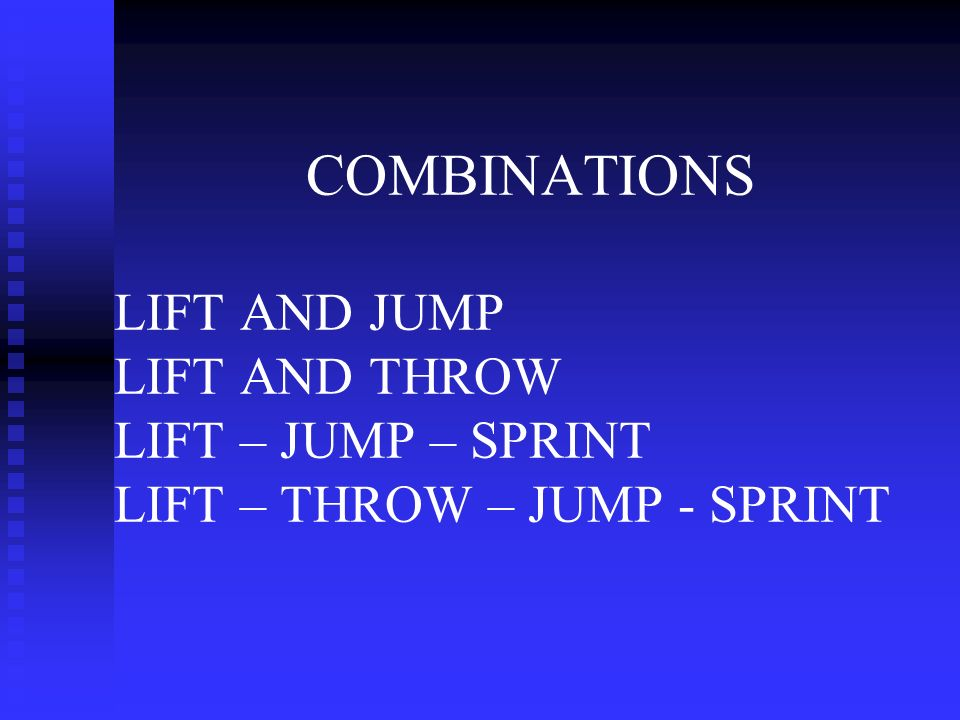 COMBINATIONS LIFT AND JUMP LIFT AND THROW LIFT – JUMP – SPRINT LIFT – THROW – JUMP - SPRINT