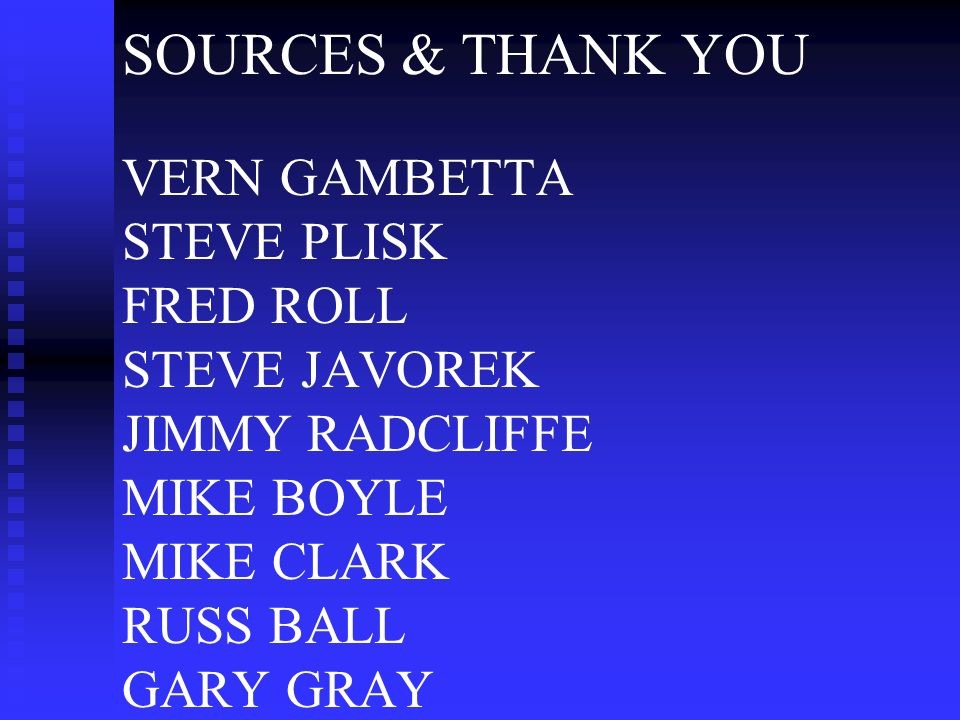 SOURCES & THANK YOU VERN GAMBETTA STEVE PLISK FRED ROLL STEVE JAVOREK JIMMY RADCLIFFE MIKE BOYLE MIKE CLARK RUSS BALL GARY GRAY
