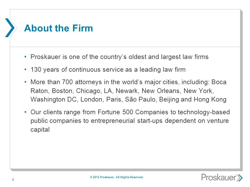 2 About the Firm Proskauer is one of the countrys oldest and largest law firms 130 years of continuous service as a leading law firm More than 700 attorneys in the worlds major cities, including: Boca Raton, Boston, Chicago, LA, Newark, New Orleans, New York, Washington DC, London, Paris, São Paulo, Beijing and Hong Kong Our clients range from Fortune 500 Companies to technology-based public companies to entrepreneurial start-ups dependent on venture capital © 2012 Proskauer.