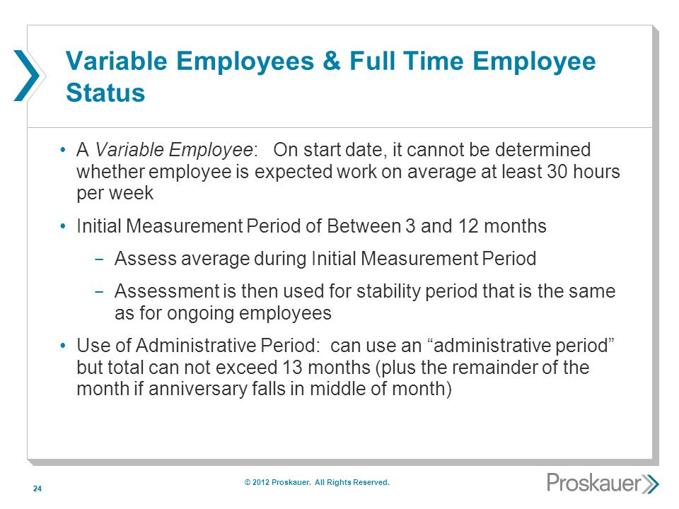 24 Variable Employees & Full Time Employee Status A Variable Employee: On start date, it cannot be determined whether employee is expected work on average at least 30 hours per week Initial Measurement Period of Between 3 and 12 months ­ Assess average during Initial Measurement Period ­ Assessment is then used for stability period that is the same as for ongoing employees Use of Administrative Period: can use an administrative period but total can not exceed 13 months (plus the remainder of the month if anniversary falls in middle of month) © 2012 Proskauer.
