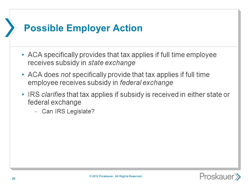 25 Possible Employer Action ACA specifically provides that tax applies if full time employee receives subsidy in state exchange ACA does not specifically provide that tax applies if full time employee receives subsidy in federal exchange IRS clarifies that tax applies if subsidy is received in either state or federal exchange ­ Can IRS Legislate.