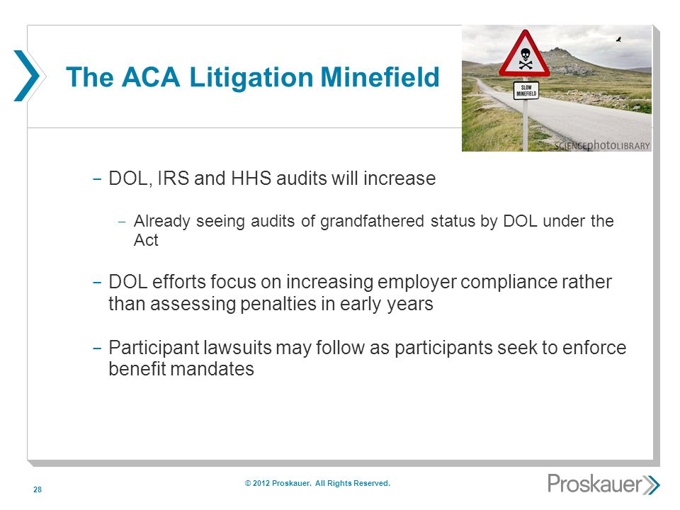 28 The ACA Litigation Minefield ­ DOL, IRS and HHS audits will increase ­ Already seeing audits of grandfathered status by DOL under the Act ­ DOL efforts focus on increasing employer compliance rather than assessing penalties in early years ­ Participant lawsuits may follow as participants seek to enforce benefit mandates © 2012 Proskauer.