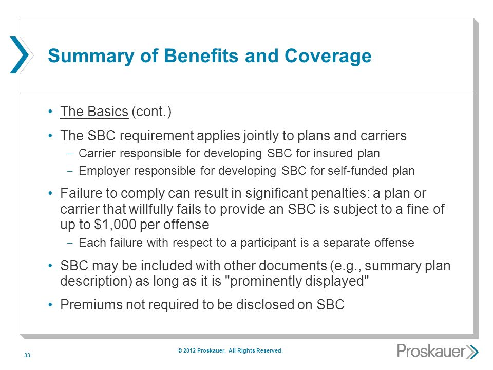33 Summary of Benefits and Coverage The Basics (cont.) The SBC requirement applies jointly to plans and carriers ­ Carrier responsible for developing SBC for insured plan ­ Employer responsible for developing SBC for self-funded plan Failure to comply can result in significant penalties: a plan or carrier that willfully fails to provide an SBC is subject to a fine of up to $1,000 per offense ­ Each failure with respect to a participant is a separate offense SBC may be included with other documents (e.g., summary plan description) as long as it is prominently displayed Premiums not required to be disclosed on SBC © 2012 Proskauer.
