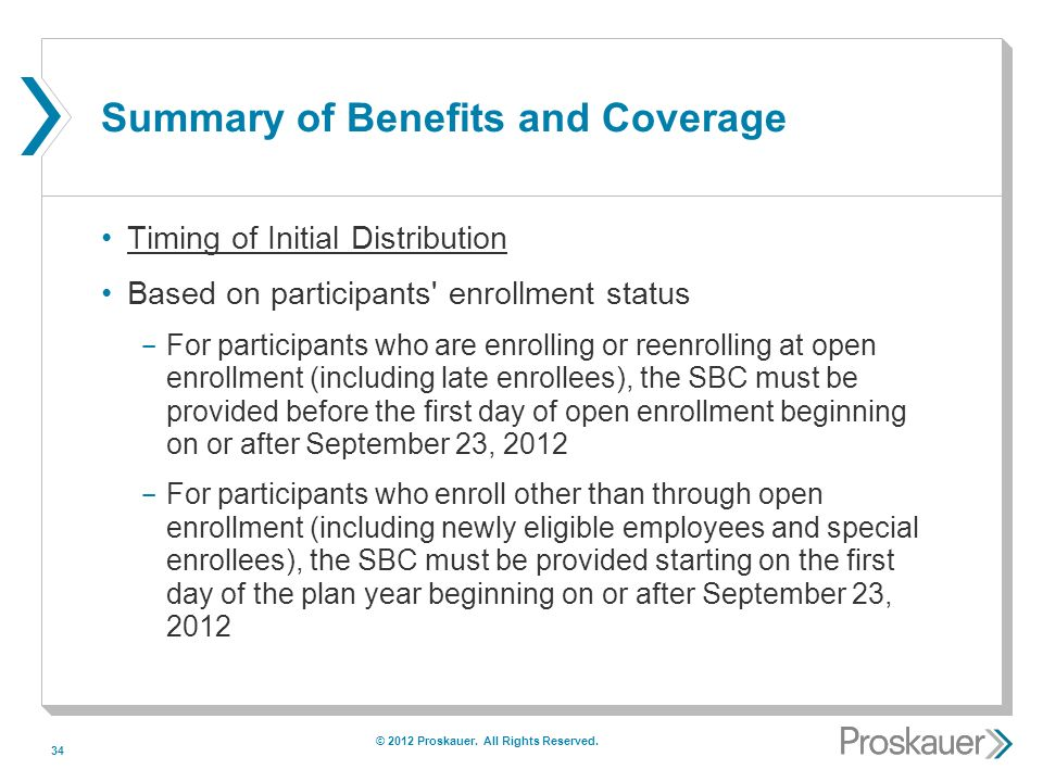 34 Summary of Benefits and Coverage Timing of Initial Distribution Based on participants enrollment status ­ For participants who are enrolling or reenrolling at open enrollment (including late enrollees), the SBC must be provided before the first day of open enrollment beginning on or after September 23, 2012 ­ For participants who enroll other than through open enrollment (including newly eligible employees and special enrollees), the SBC must be provided starting on the first day of the plan year beginning on or after September 23, 2012 © 2012 Proskauer.