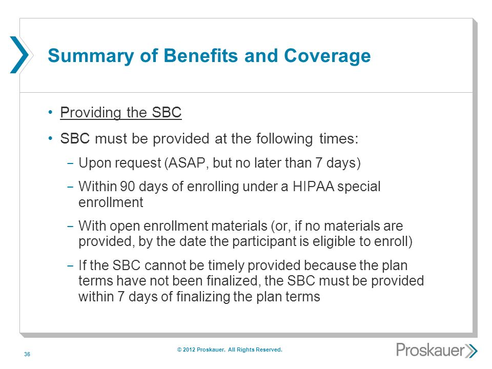 36 Summary of Benefits and Coverage Providing the SBC SBC must be provided at the following times: ­ Upon request (ASAP, but no later than 7 days) ­ Within 90 days of enrolling under a HIPAA special enrollment ­ With open enrollment materials (or, if no materials are provided, by the date the participant is eligible to enroll) ­ If the SBC cannot be timely provided because the plan terms have not been finalized, the SBC must be provided within 7 days of finalizing the plan terms © 2012 Proskauer.