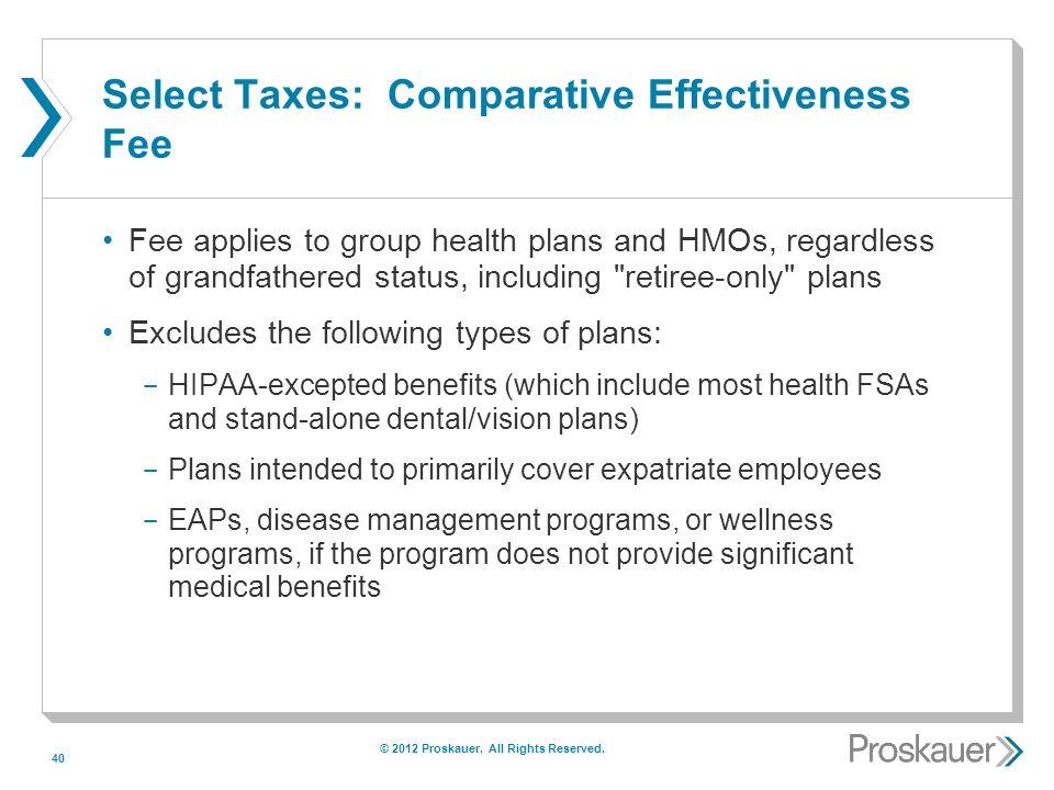 40 Select Taxes: Comparative Effectiveness Fee Fee applies to group health plans and HMOs, regardless of grandfathered status, including retiree-only plans Excludes the following types of plans: ­ HIPAA-excepted benefits (which include most health FSAs and stand-alone dental/vision plans) ­ Plans intended to primarily cover expatriate employees ­ EAPs, disease management programs, or wellness programs, if the program does not provide significant medical benefits © 2012 Proskauer.