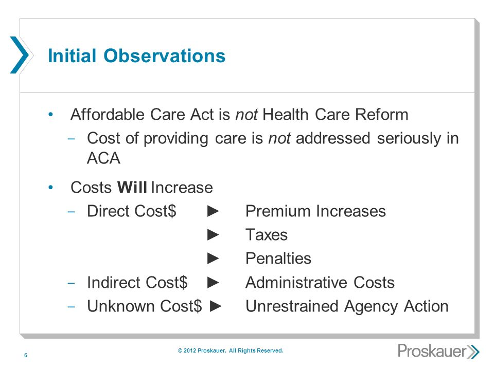 6 Initial Observations Affordable Care Act is not Health Care Reform ­ Cost of providing care is not addressed seriously in ACA Costs Will Increase ­ Direct Cost$ Premium Increases Taxes Penalties ­ Indirect Cost$ Administrative Costs ­ Unknown Cost$ Unrestrained Agency Action © 2012 Proskauer.