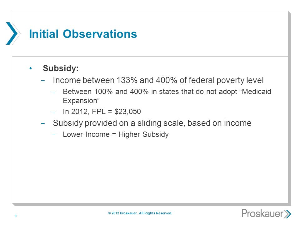 9 Initial Observations Subsidy: ­ Income between 133% and 400% of federal poverty level ­ Between 100% and 400% in states that do not adopt Medicaid Expansion ­ In 2012, FPL = $23,050 ­ Subsidy provided on a sliding scale, based on income ­ Lower Income = Higher Subsidy © 2012 Proskauer.