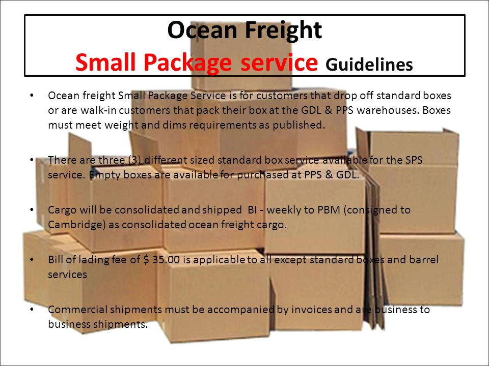 Ocean Freight Small Package service Guidelines Ocean freight Small Package Service is for customers that drop off standard boxes or are walk-in customers that pack their box at the GDL & PPS warehouses.