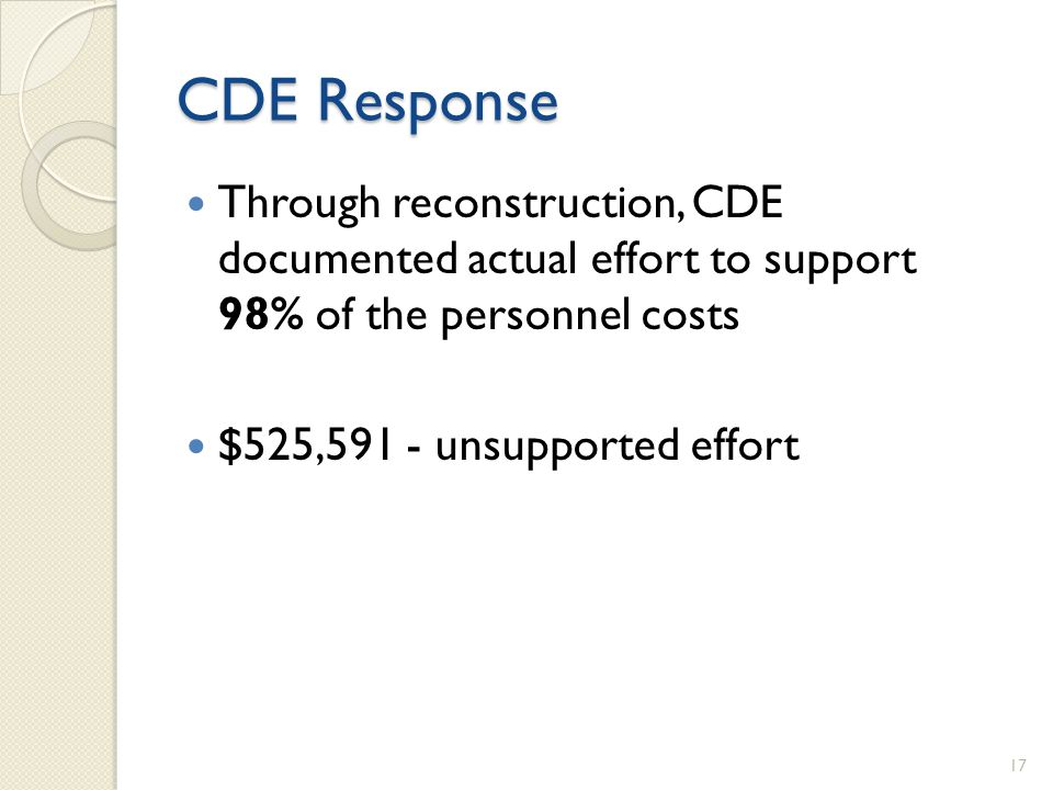 CDE Response Through reconstruction, CDE documented actual effort to support 98% of the personnel costs $525,591 - unsupported effort 17